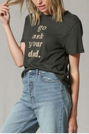 By Together Go Ask Your Dad Tee - Front full body